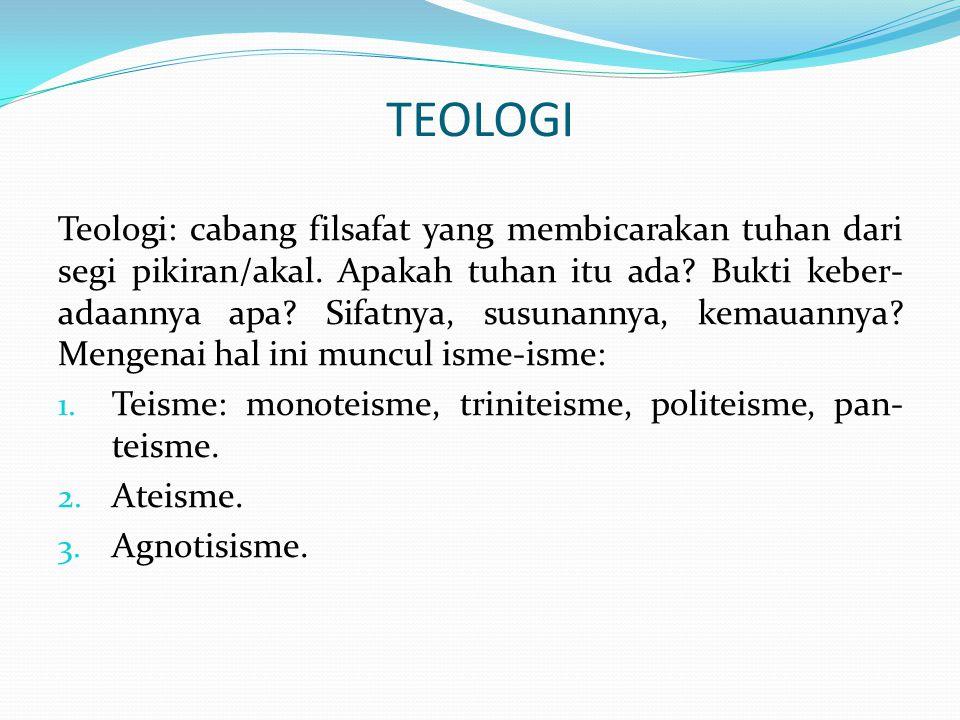 TEOLOGI Teologi: cabang filsafat yang membicarakan tuhan dari segi pikiran/akal. Apakah tuhan itu ada? Bukti keber- adaannya apa? Sifatnya, susunannya