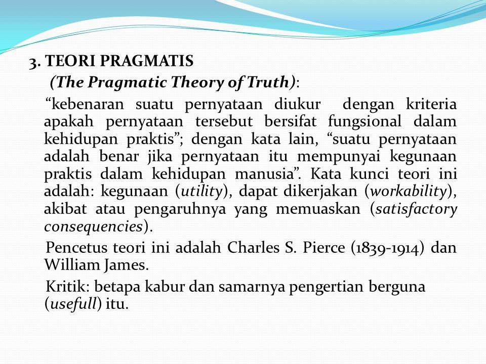 "3. TEORI PRAGMATIS (The Pragmatic Theory of Truth): ""kebenaran suatu pernyataan diukur dengan kriteria apakah pernyataan tersebut bersifat fungsional"