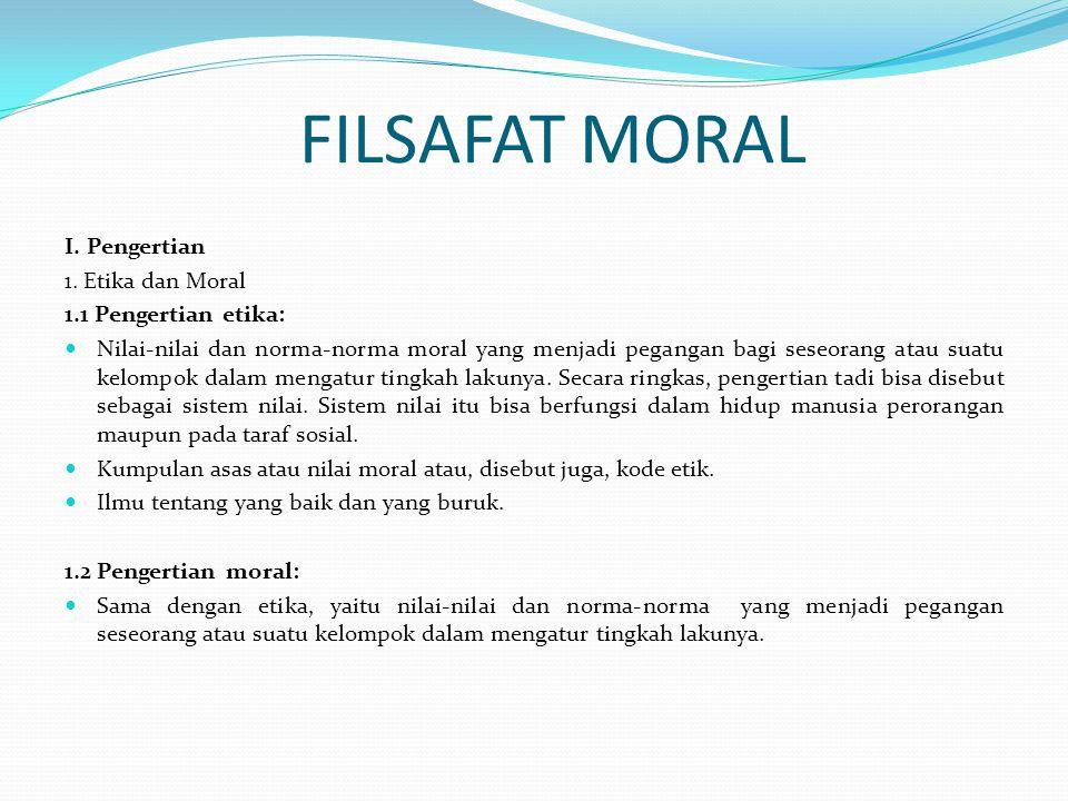 FILSAFAT MORAL I. Pengertian 1. Etika dan Moral 1.1 Pengertian etika: Nilai-nilai dan norma-norma moral yang menjadi pegangan bagi seseorang atau suat