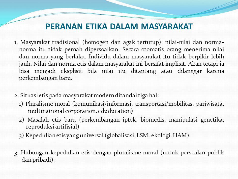 PERANAN ETIKA DALAM MASYARAKAT 1. Masyarakat tradisional (homogen dan agak tertutup): nilai-nilai dan norma- norma itu tidak pernah dipersoalkan. Seca