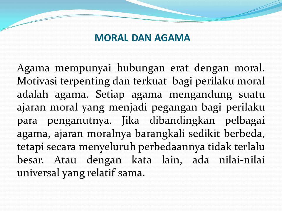 MORAL DAN AGAMA Agama mempunyai hubungan erat dengan moral. Motivasi terpenting dan terkuat bagi perilaku moral adalah agama. Setiap agama mengandung