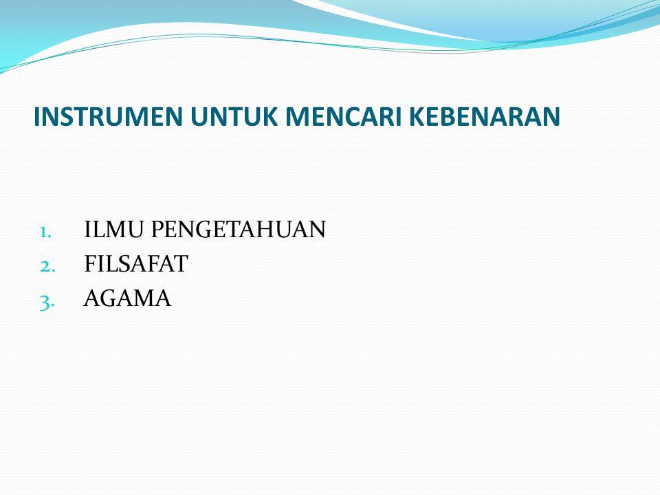 INSTRUMEN UNTUK MENCARI KEBENARAN 1. ILMU PENGETAHUAN 2. FILSAFAT 3. AGAMA