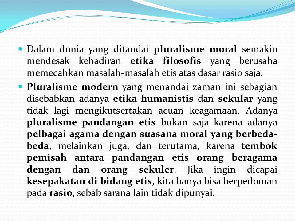 Dalam dunia yang ditandai pluralisme moral semakin mendesak kehadiran etika filosofis yang berusaha memecahkan masalah-masalah etis atas dasar rasio s