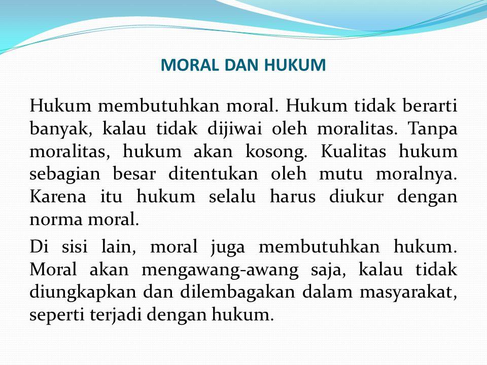 MORAL DAN HUKUM Hukum membutuhkan moral. Hukum tidak berarti banyak, kalau tidak dijiwai oleh moralitas. Tanpa moralitas, hukum akan kosong. Kualitas