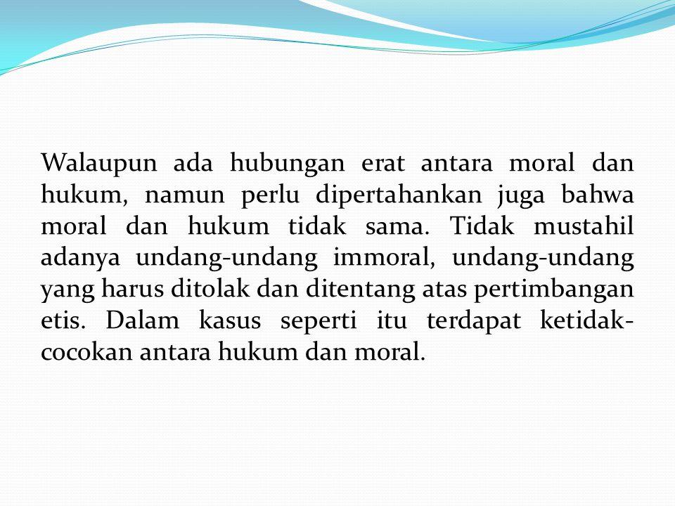Walaupun ada hubungan erat antara moral dan hukum, namun perlu dipertahankan juga bahwa moral dan hukum tidak sama. Tidak mustahil adanya undang-undan