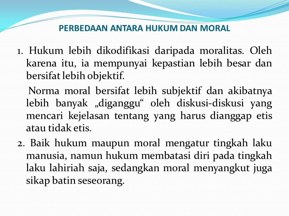 PERBEDAAN ANTARA HUKUM DAN MORAL 1. Hukum lebih dikodifikasi daripada moralitas. Oleh karena itu, ia mempunyai kepastian lebih besar dan bersifat lebi