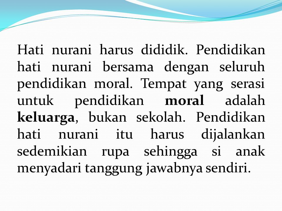 Hati nurani harus dididik. Pendidikan hati nurani bersama dengan seluruh pendidikan moral. Tempat yang serasi untuk pendidikan moral adalah keluarga,