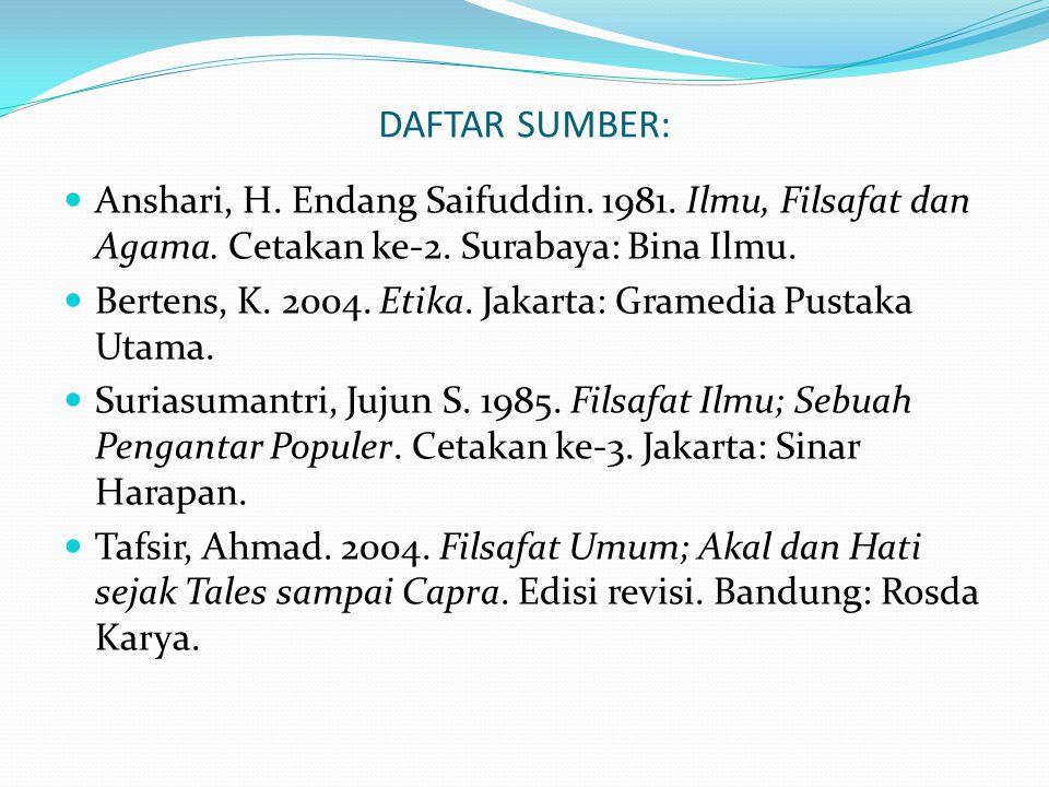 DAFTAR SUMBER: Anshari, H. Endang Saifuddin. 1981. Ilmu, Filsafat dan Agama. Cetakan ke-2. Surabaya: Bina Ilmu. Bertens, K. 2004. Etika. Jakarta: Gram