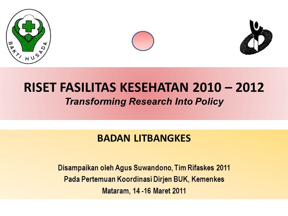RISET FASILITAS KESEHATAN 2010 – 2012 Transforming Research Into Policy BADAN LITBANGKES Disampaikan oleh Agus Suwandono, Tim Rifaskes 2011 Pada Pertemuan Koordinasi Dirjen BUK, Kemenkes Mataram, 14 -16 Maret 2011