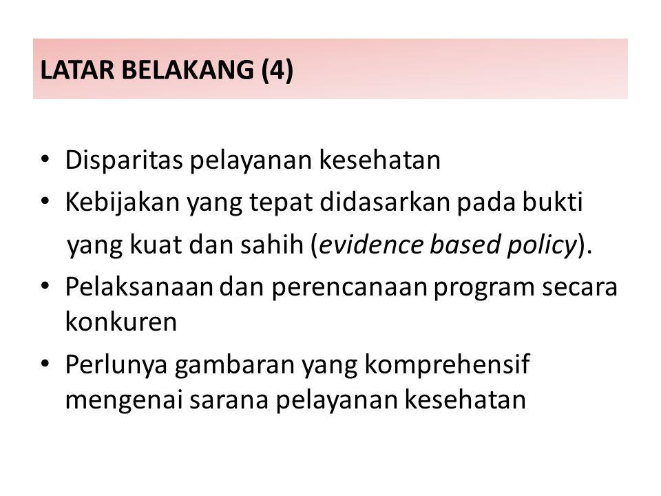 LATAR BELAKANG (4) Disparitas pelayanan kesehatan Kebijakan yang tepat didasarkan pada bukti yang kuat dan sahih (evidence based policy).