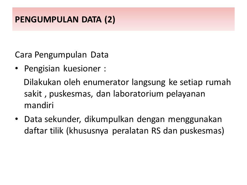 PENGUMPULAN DATA (2) Cara Pengumpulan Data Pengisian kuesioner : Dilakukan oleh enumerator langsung ke setiap rumah sakit, puskesmas, dan laboratorium pelayanan mandiri Data sekunder, dikumpulkan dengan menggunakan daftar tilik (khususnya peralatan RS dan puskesmas)