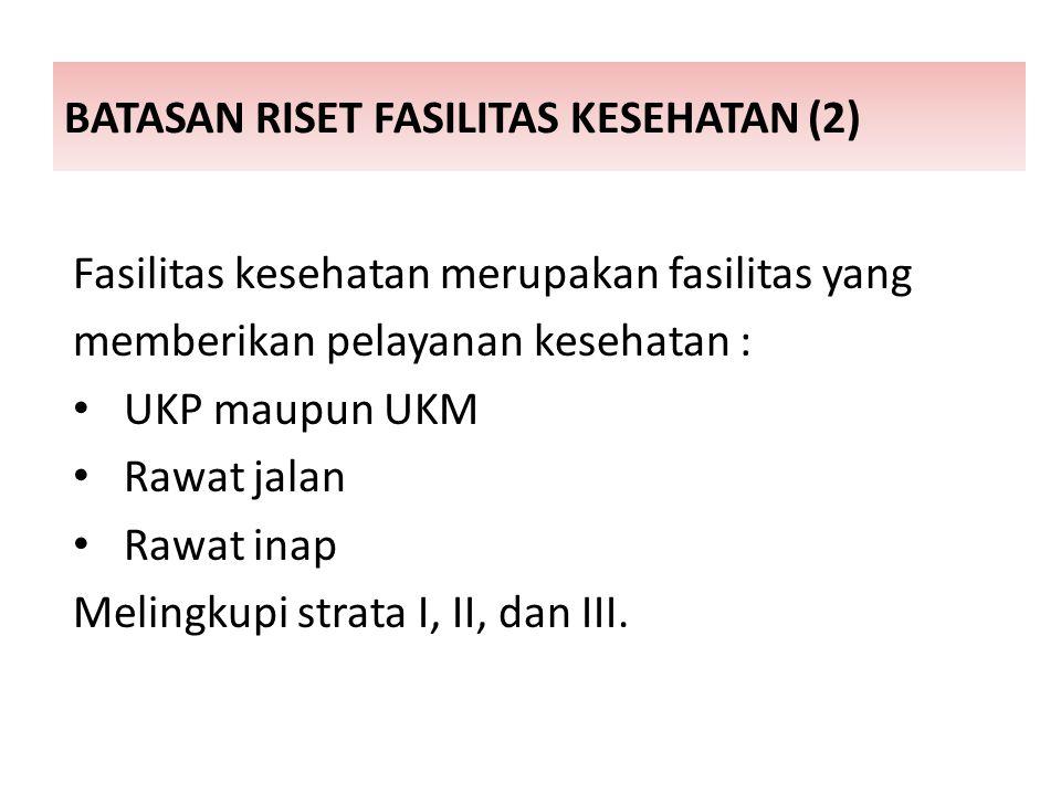 BATASAN RISET FASILITAS KESEHATAN (2) Fasilitas kesehatan merupakan fasilitas yang memberikan pelayanan kesehatan : UKP maupun UKM Rawat jalan Rawat inap Melingkupi strata I, II, dan III.