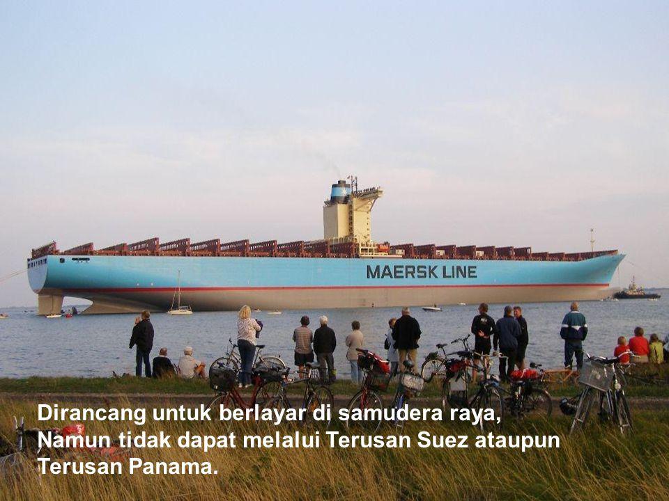 Dirancang untuk berlayar di samudera raya, Namun tidak dapat melalui Terusan Suez ataupun Terusan Panama.