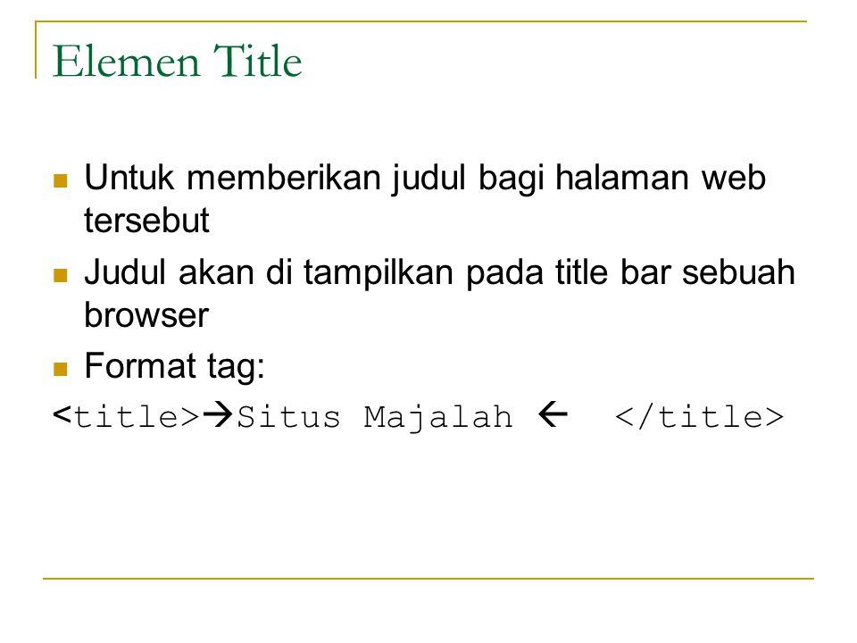 Elemen Title Untuk memberikan judul bagi halaman web tersebut Judul akan di tampilkan pada title bar sebuah browser Format tag:  Situs Majalah 