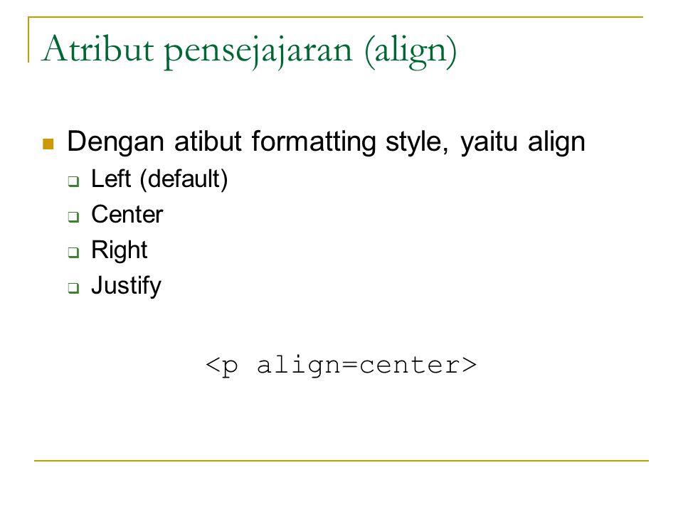 Atribut pensejajaran (align) Dengan atibut formatting style, yaitu align  Left (default)  Center  Right  Justify