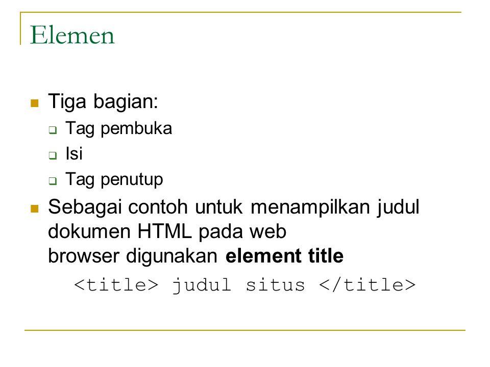 Elemen Tiga bagian:  Tag pembuka  Isi  Tag penutup Sebagai contoh untuk menampilkan judul dokumen HTML pada web browser digunakan element title judul situs