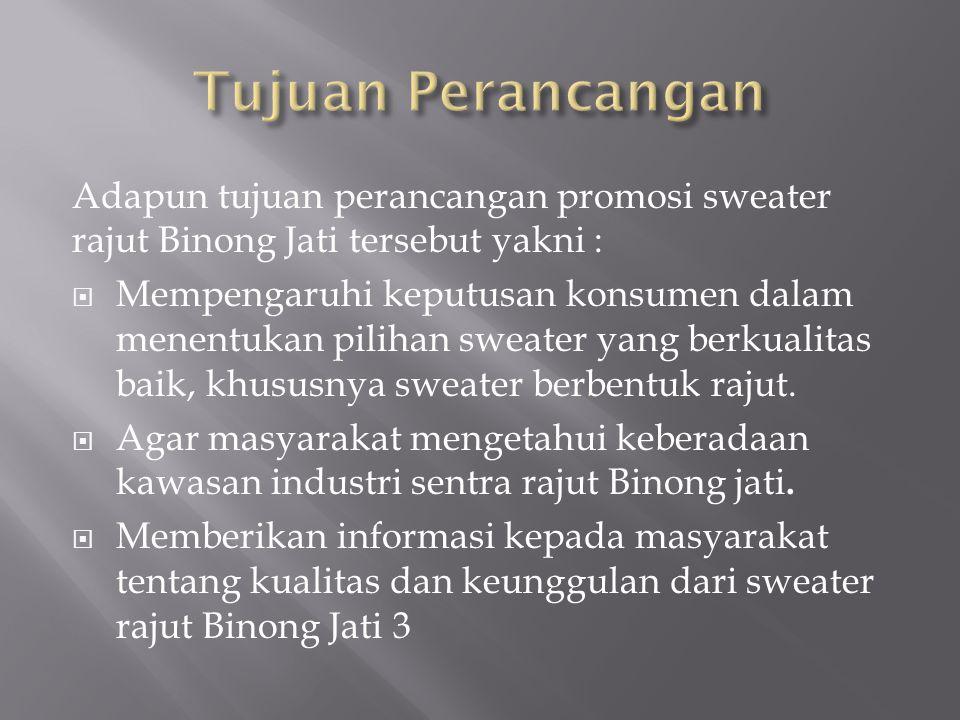 Adapun tujuan perancangan promosi sweater rajut Binong Jati tersebut yakni :  Mempengaruhi keputusan konsumen dalam menentukan pilihan sweater yang b