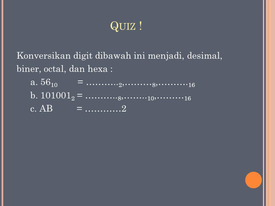 Q UIZ ! Konversikan digit dibawah ini menjadi, desimal, biner, octal, dan hexa : a. 56 10 = ……….. 2,……… 8,………. 16 b. 101001 2 = ……….. 8,…….. 10,……… 16