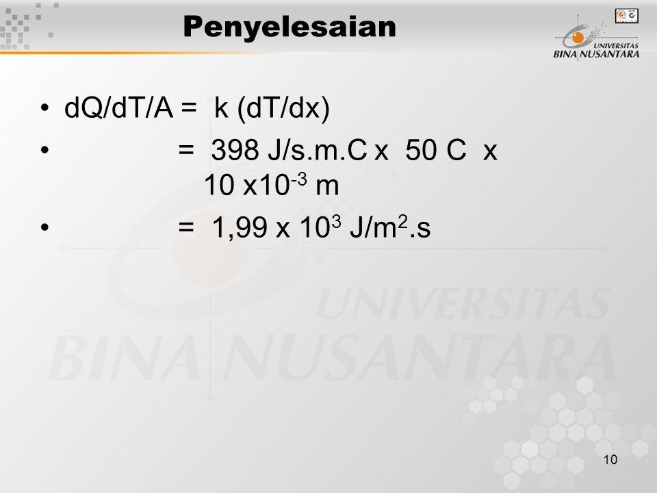 10 Penyelesaian dQ/dT/A = k (dT/dx) = 398 J/s.m.C x 50 C x 10 x10 -3 m = 1,99 x 10 3 J/m 2.s