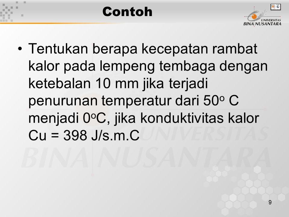 9 Contoh Tentukan berapa kecepatan rambat kalor pada lempeng tembaga dengan ketebalan 10 mm jika terjadi penurunan temperatur dari 50 o C menjadi 0 o C, jika konduktivitas kalor Cu = 398 J/s.m.C