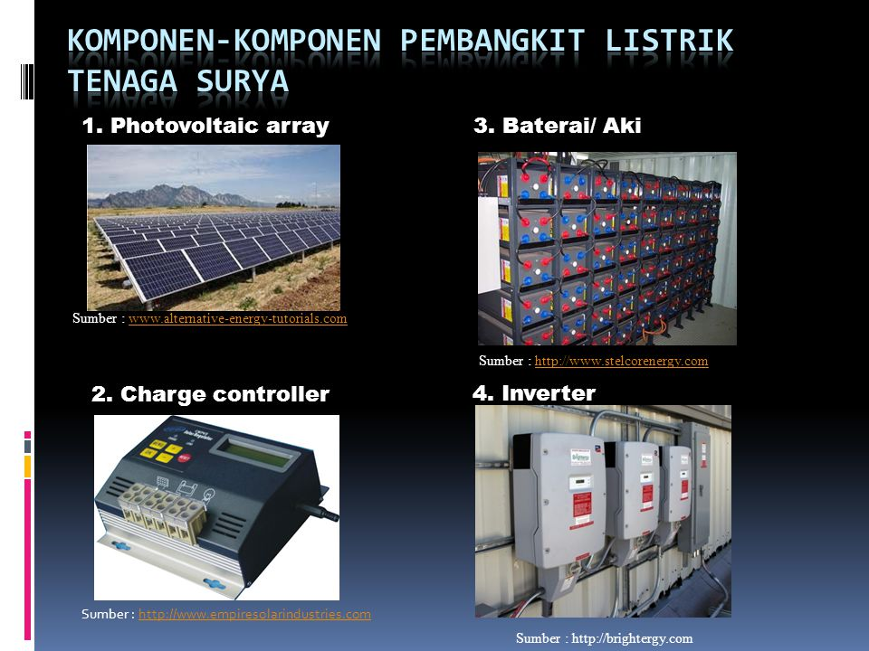 1. Photovoltaic array 2. Charge controller 3. Baterai/ Aki 4. Inverter Sumber : http://brightergy.com Sumber : http://www.stelcorenergy.comhttp://www.