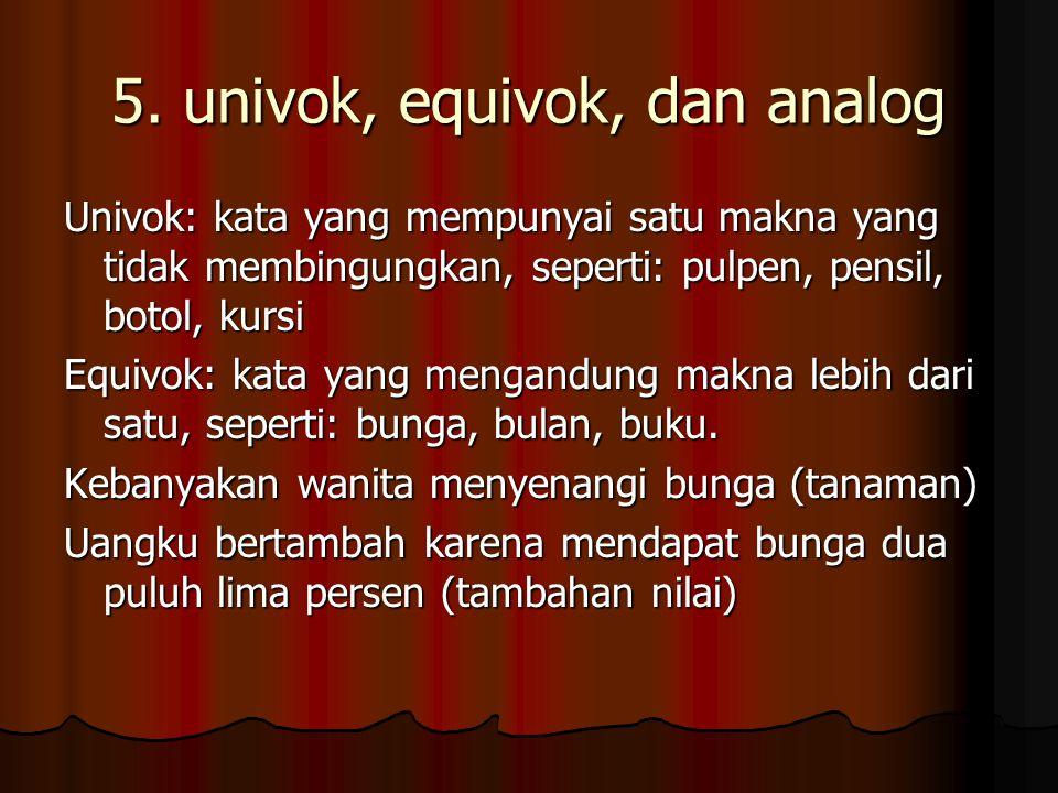 5. univok, equivok, dan analog Univok: kata yang mempunyai satu makna yang tidak membingungkan, seperti: pulpen, pensil, botol, kursi Equivok: kata ya
