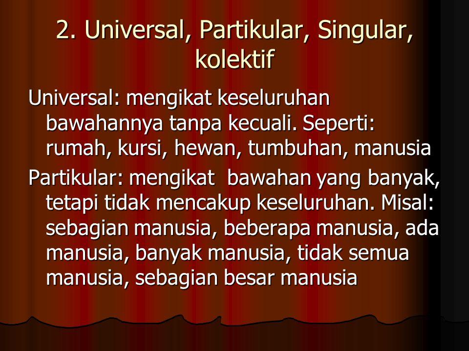 2. Universal, Partikular, Singular, kolektif Universal: mengikat keseluruhan bawahannya tanpa kecuali. Seperti: rumah, kursi, hewan, tumbuhan, manusia