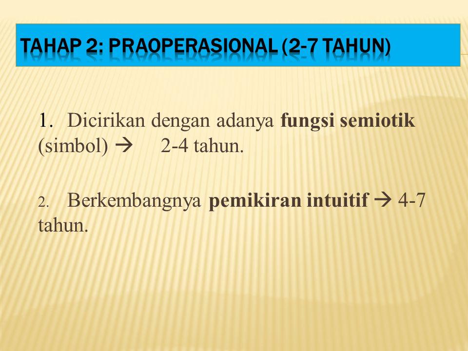 1. Dicirikan dengan adanya fungsi semiotik (simbol)  2-4 tahun. 2. Berkembangnya pemikiran intuitif  4-7 tahun.