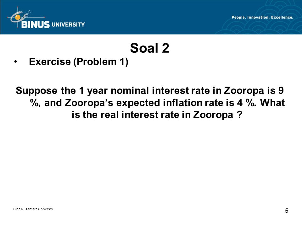 Bina Nusantara University 5 Soal 2 Exercise (Problem 1) Suppose the 1 year nominal interest rate in Zooropa is 9 %, and Zooropa's expected inflation r