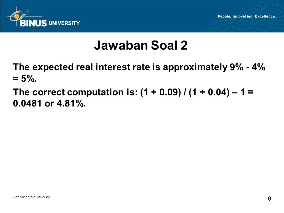 Bina Nusantara University 6 Jawaban Soal 2 The expected real interest rate is approximately 9% - 4% = 5%. The correct computation is: (1 + 0.09) / (1