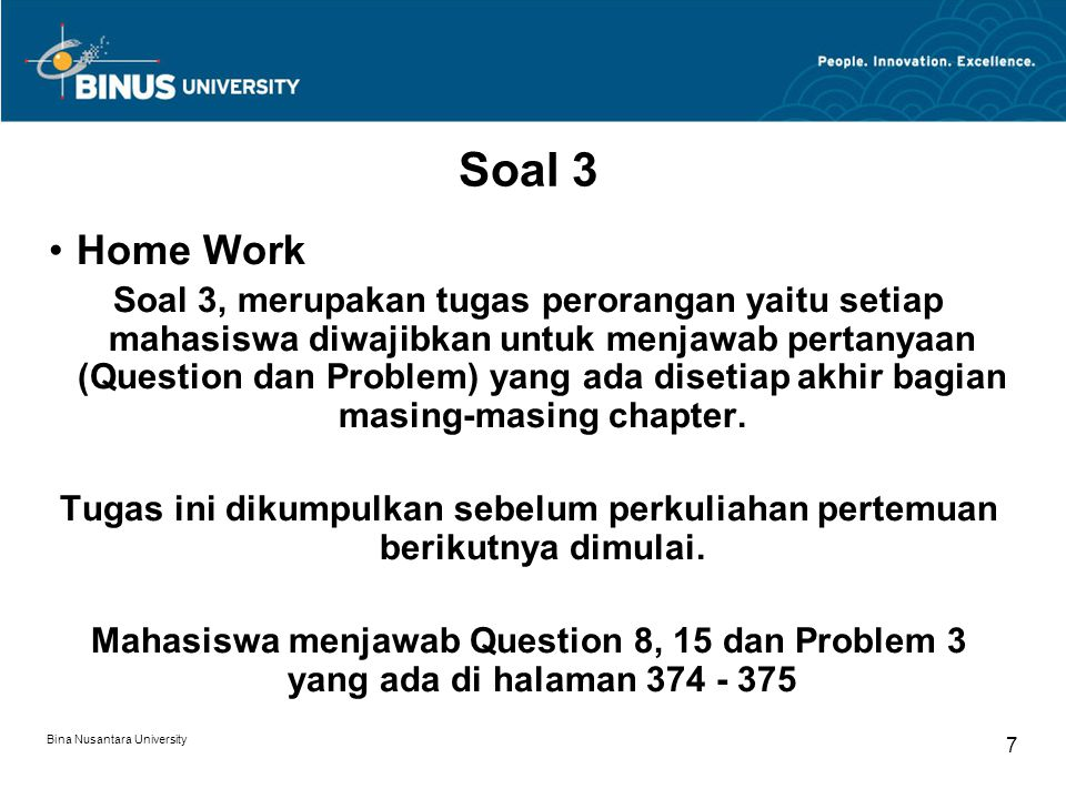 Bina Nusantara University 7 Soal 3 Home Work Soal 3, merupakan tugas perorangan yaitu setiap mahasiswa diwajibkan untuk menjawab pertanyaan (Question dan Problem) yang ada disetiap akhir bagian masing-masing chapter.