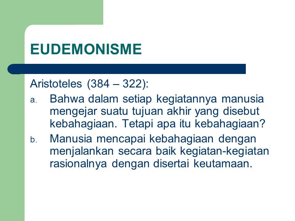 EUDEMONISME Aristoteles (384 – 322): a. Bahwa dalam setiap kegiatannya manusia mengejar suatu tujuan akhir yang disebut kebahagiaan. Tetapi apa itu ke