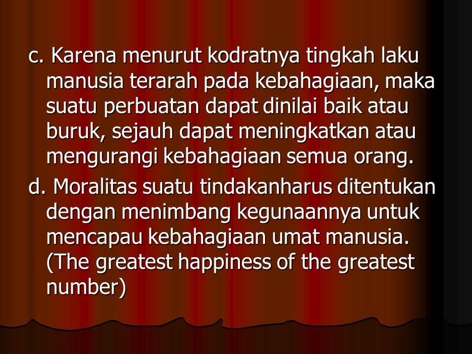 c. Karena menurut kodratnya tingkah laku manusia terarah pada kebahagiaan, maka suatu perbuatan dapat dinilai baik atau buruk, sejauh dapat meningkatk
