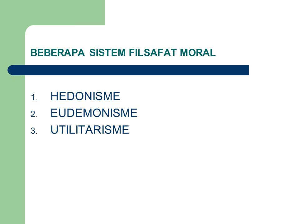 BEBERAPA SISTEM FILSAFAT MORAL 1. HEDONISME 2. EUDEMONISME 3. UTILITARISME