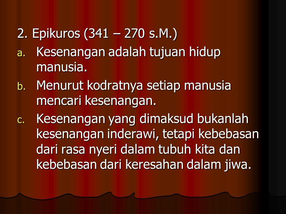 2. Epikuros (341 – 270 s.M.) a. Kesenangan adalah tujuan hidup manusia. b. Menurut kodratnya setiap manusia mencari kesenangan. c. Kesenangan yang dim