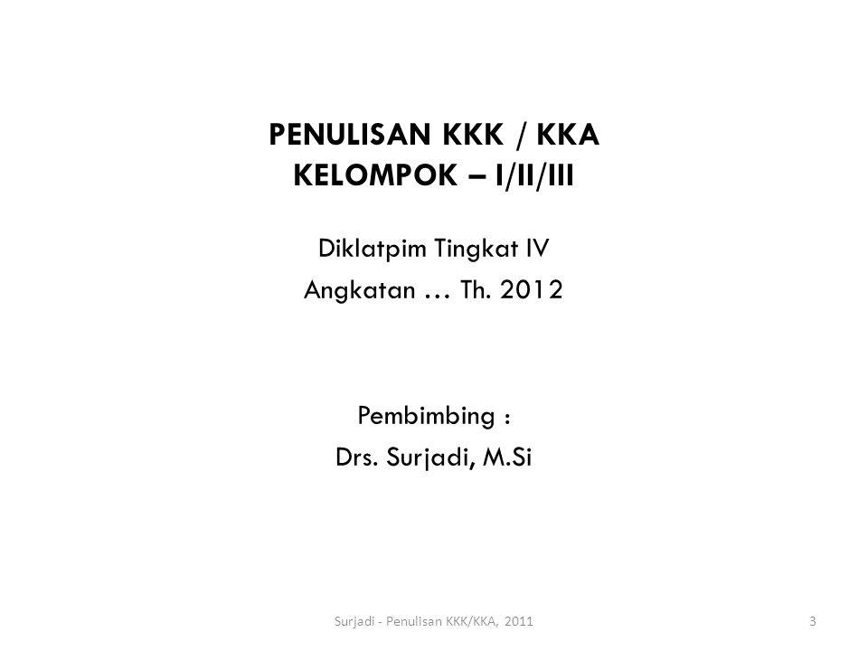 PENULISAN KKK / KKA KELOMPOK – I/II/III Surjadi - Penulisan KKK/KKA, 20113 Diklatpim Tingkat IV Angkatan … Th. 2012 Pembimbing : Drs. Surjadi, M.Si