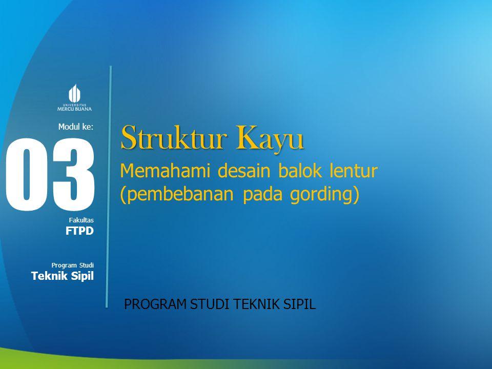 Modul ke: Fakultas Program Studi Struktur Kayu Memahami desain balok lentur (pembebanan pada gording) PROGRAM STUDI TEKNIK SIPIL 03 FTPD Teknik Sipil