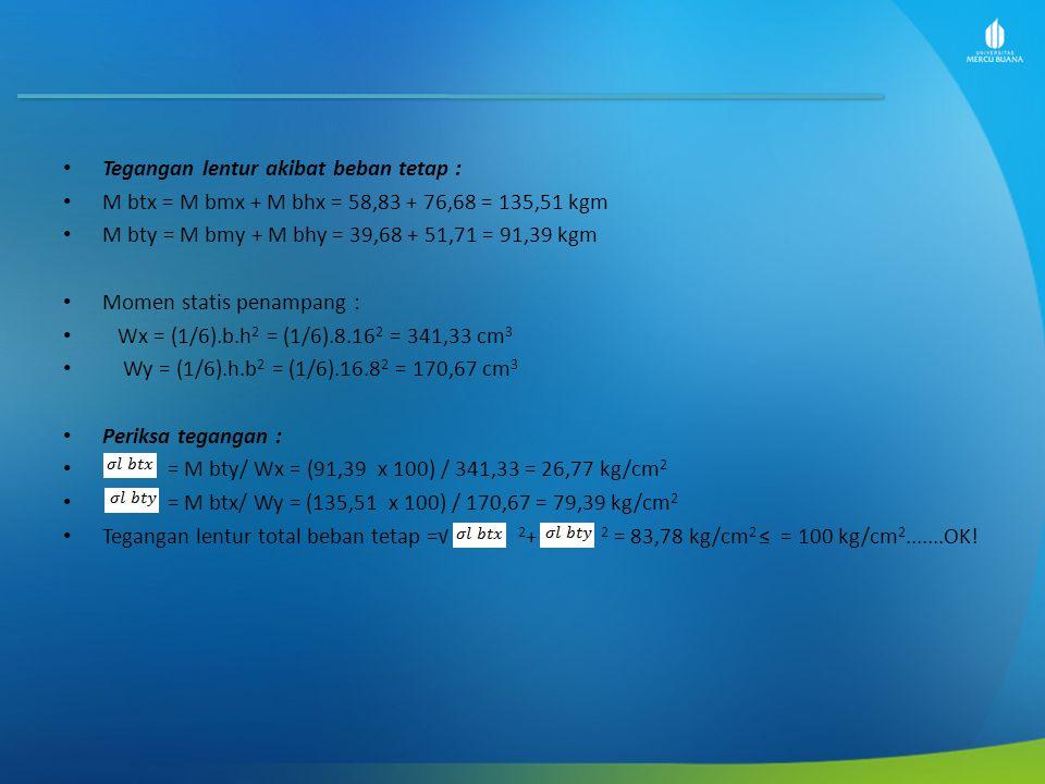 Tegangan lentur akibat beban tetap : M btx = M bmx + M bhx = 58,83 + 76,68 = 135,51 kgm M bty = M bmy + M bhy = 39,68 + 51,71 = 91,39 kgm Momen statis