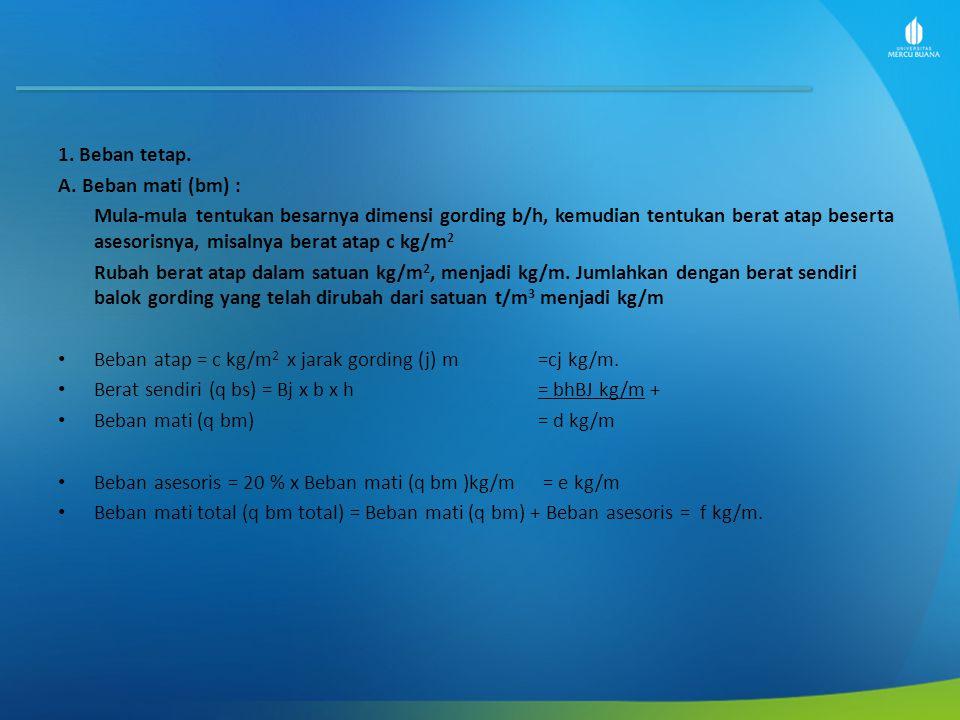 Tegangan lentur akibat beban tetap : M btx = M bmx + M bhx = 58,83 + 76,68 = 135,51 kgm M bty = M bmy + M bhy = 39,68 + 51,71 = 91,39 kgm Momen statis penampang : Wx = (1/6).b.h 2 = (1/6).8.16 2 = 341,33 cm 3 Wy = (1/6).h.b 2 = (1/6).16.8 2 = 170,67 cm 3 Periksa tegangan : = M bty/ Wx = (91,39 x 100) / 341,33 = 26,77 kg/cm 2 = M btx/ Wy = (135,51 x 100) / 170,67 = 79,39 kg/cm 2 Tegangan lentur total beban tetap =√ 2 + 2 = 83,78 kg/cm 2 ≤ = 100 kg/cm 2.......OK!