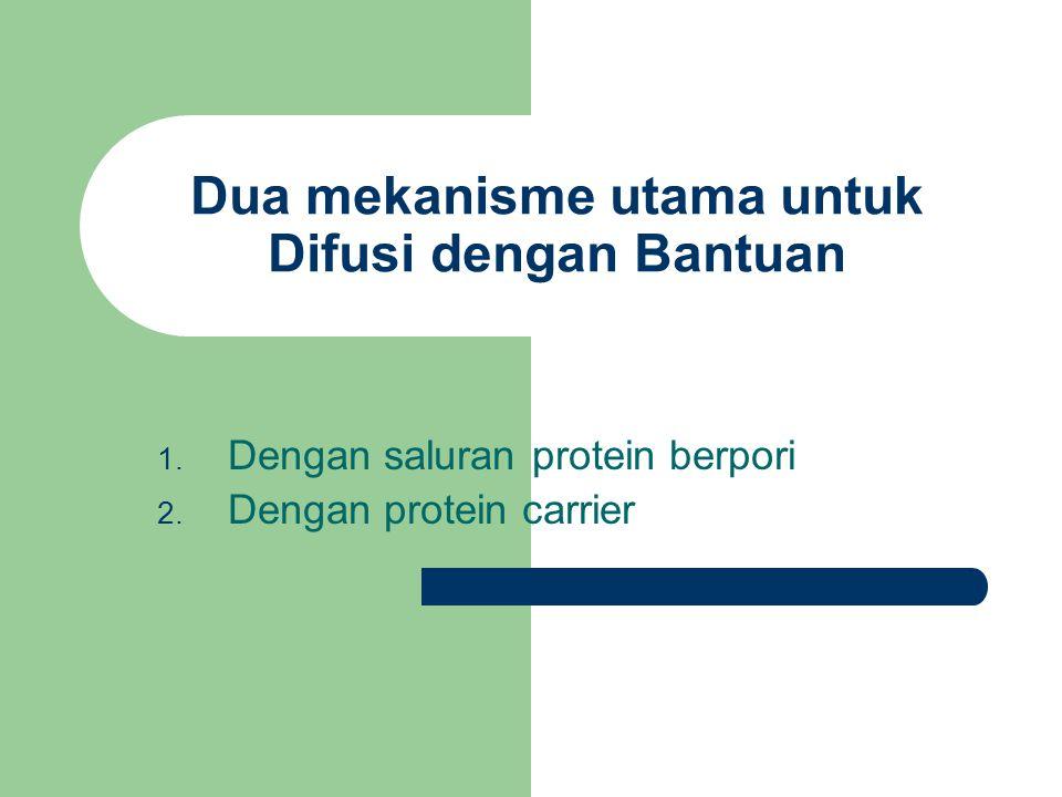 Dua mekanisme utama untuk Difusi dengan Bantuan 1. Dengan saluran protein berpori 2. Dengan protein carrier