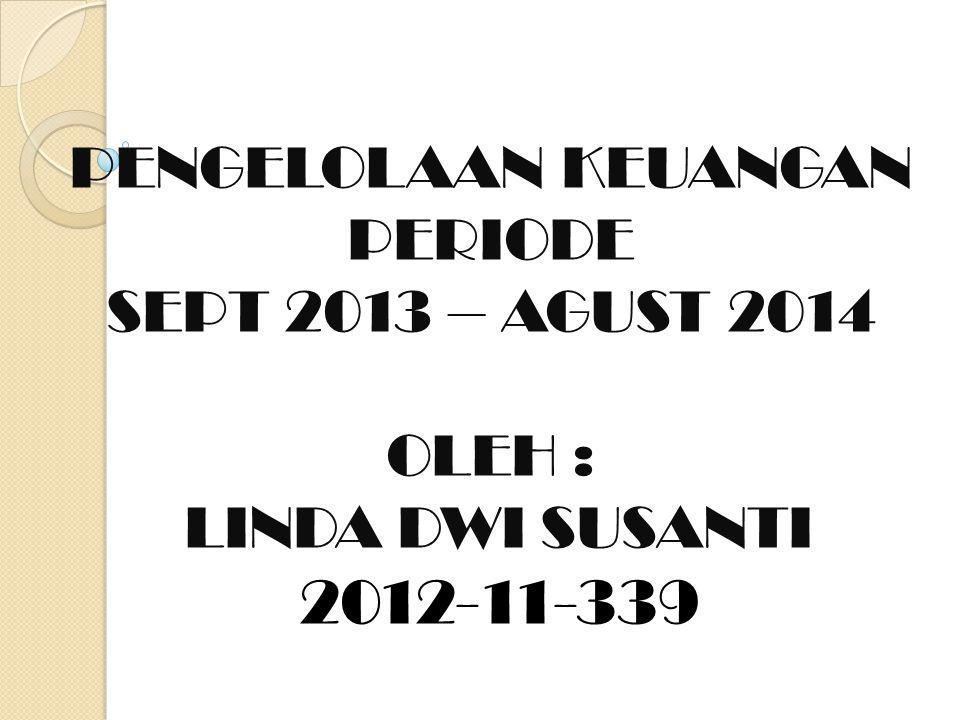 PENGELOLAAN KEUANGAN PERIODE SEPT 2013 – AGUST 2014 OLEH : LINDA DWI SUSANTI 2012-11-339