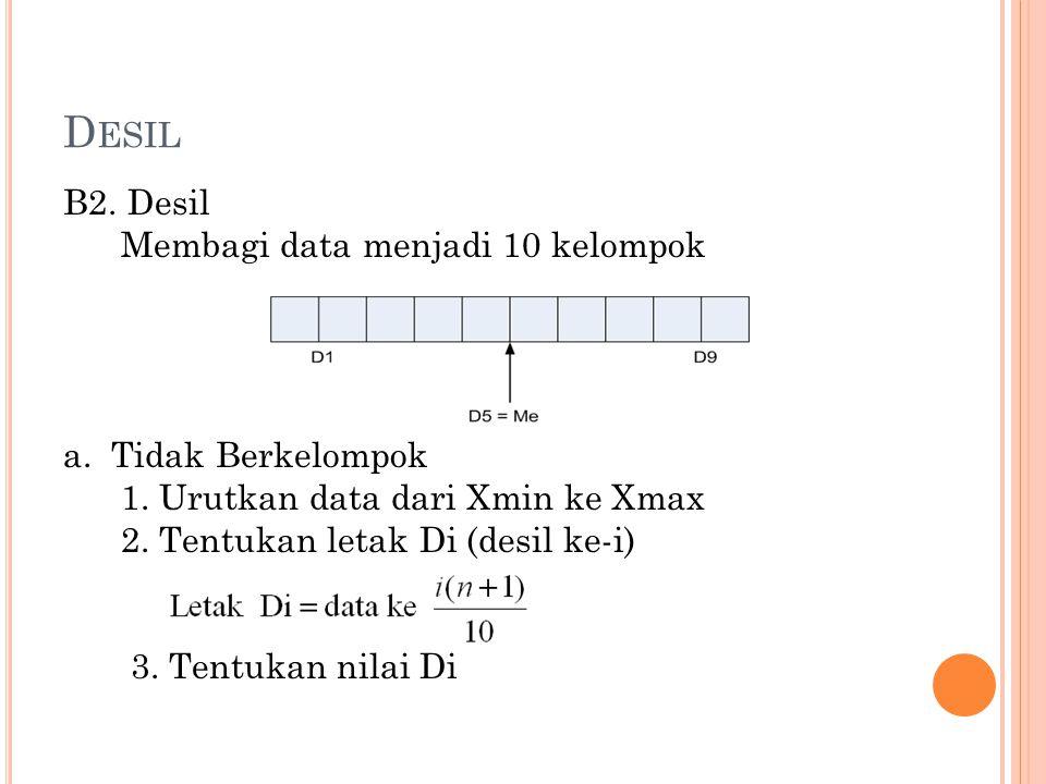 D ESIL B2. Desil Membagi data menjadi 10 kelompok a. Tidak Berkelompok 1. Urutkan data dari Xmin ke Xmax 2. Tentukan letak Di (desil ke-i) 3. Tentukan