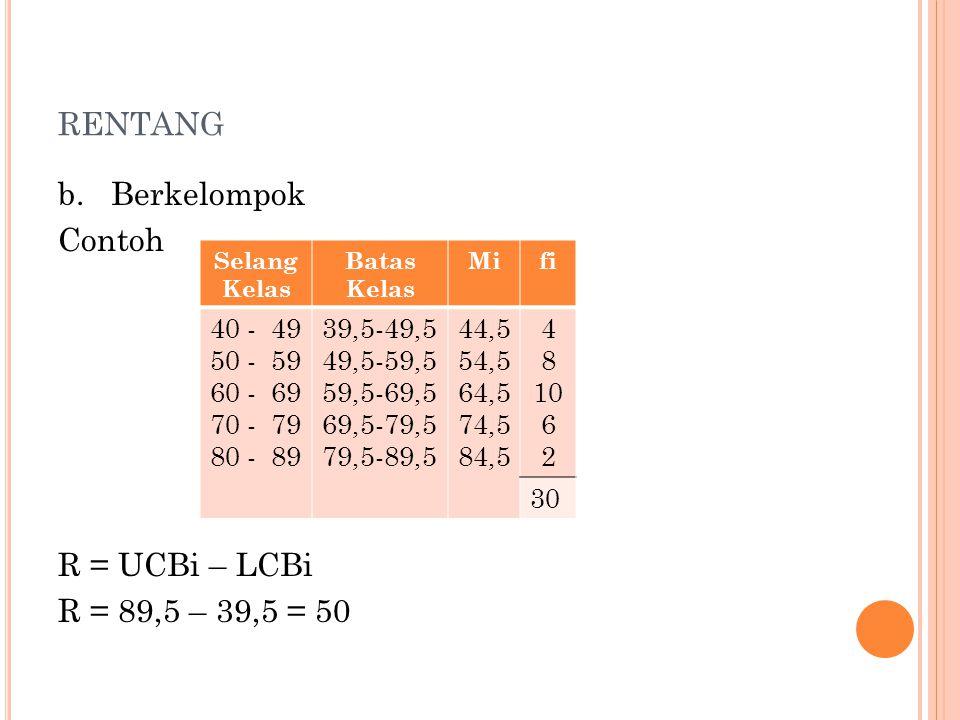 RENTANG b. Berkelompok Contoh R = UCBi – LCBi R = 89,5 – 39,5 = 50 Selang Kelas Batas Kelas Mifi 40 - 49 50 - 59 60 - 69 70 - 79 80 - 89 39,5-49,5 49,