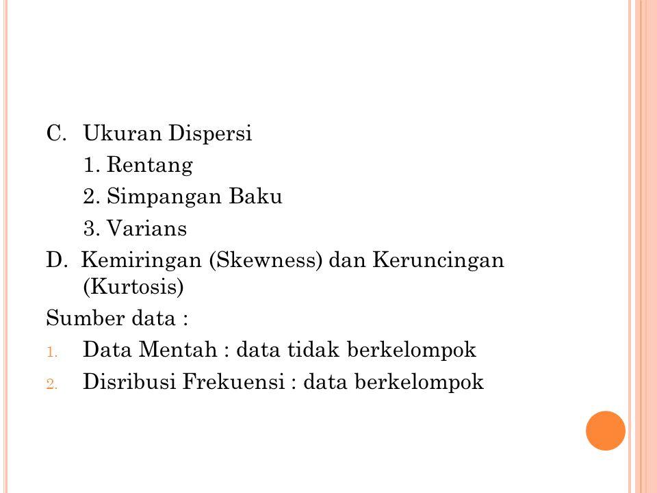 C.Ukuran Dispersi 1. Rentang 2. Simpangan Baku 3. Varians D. Kemiringan (Skewness) dan Keruncingan (Kurtosis) Sumber data : 1. Data Mentah : data tida
