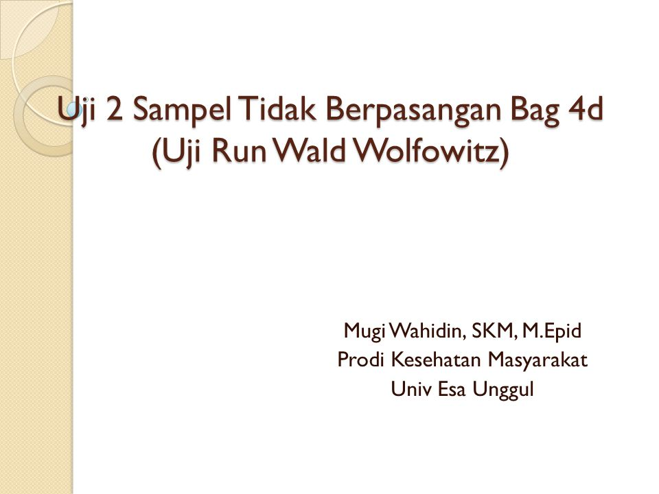 Uji 2 Sampel Tidak Berpasangan Bag 4d (Uji Run Wald Wolfowitz) Mugi Wahidin, SKM, M.Epid Prodi Kesehatan Masyarakat Univ Esa Unggul
