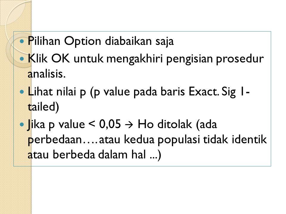 Pilihan Option diabaikan saja Klik OK untuk mengakhiri pengisian prosedur analisis. Lihat nilai p (p value pada baris Exact. Sig 1- tailed) Jika p val
