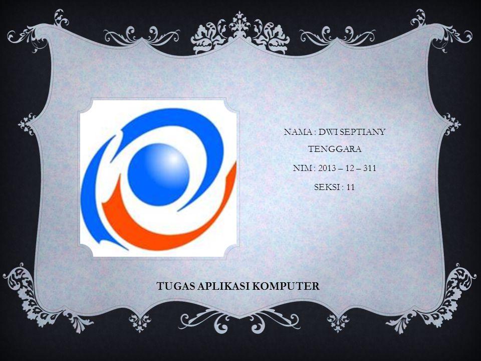TUGAS APLIKASI KOMPUTER NAMA : DWI SEPTIANY TENGGARA NIM : 2013 – 12 – 311 SEKSI : 11