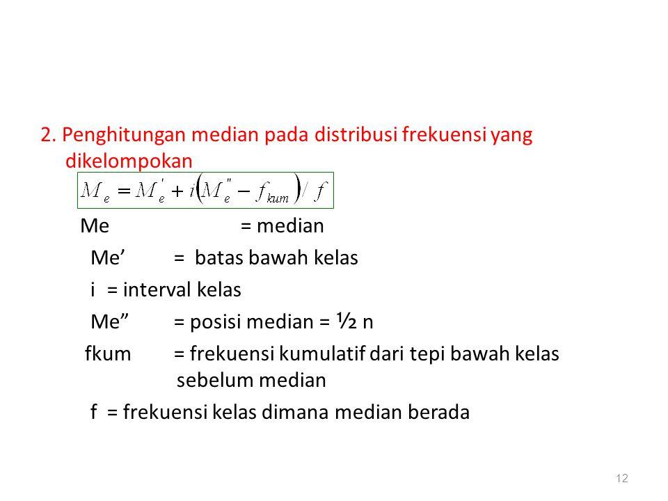 """2. Penghitungan median pada distribusi frekuensi yang dikelompokan Me = median Me'= batas bawah kelas i = interval kelas Me"""" = posisi median = ½ n fku"""