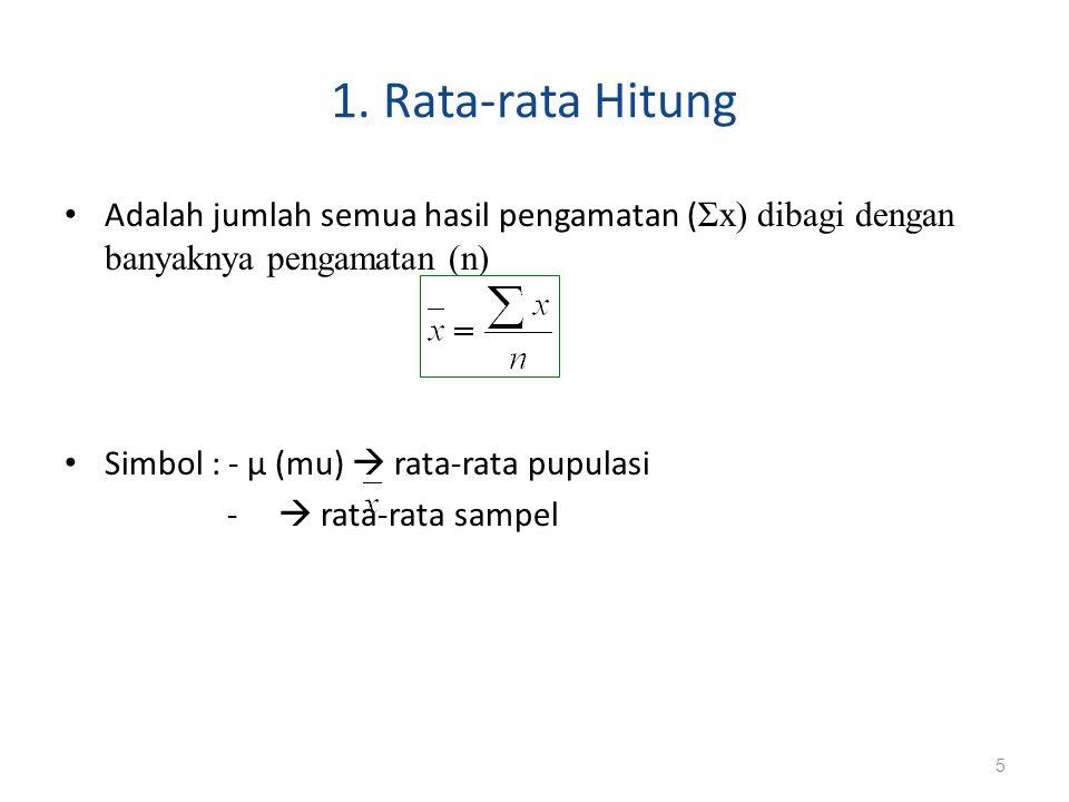 1. Rata-rata Hitung Adalah jumlah semua hasil pengamatan ( Σx) dibagi dengan banyaknya pengamatan (n) Simbol : - μ (mu)  rata-rata pupulasi -  rata-