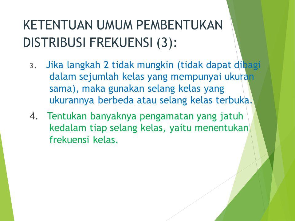 KETENTUAN UMUM PEMBENTUKAN DISTRIBUSI FREKUENSI (3): 3. Jika langkah 2 tidak mungkin (tidak dapat dibagi dalam sejumlah kelas yang mempunyai ukuran sa